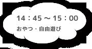 14:45~15:00 おやつ・自由遊び